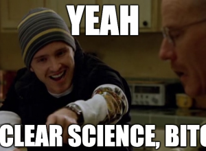 yeah, nuclear science bitch!